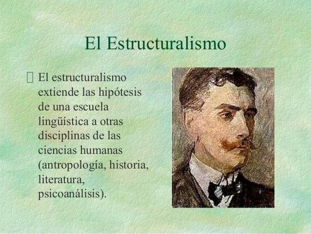 El Estructuralismo El estructuralismo extiende las hipótesis de una escuela lingüística a otras disciplinas de las ciencia...