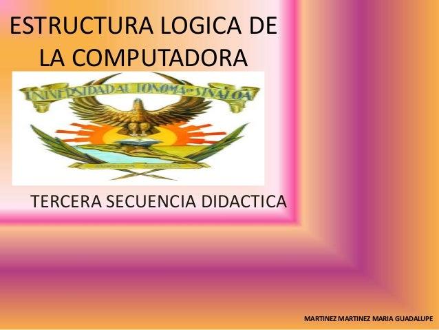 ESTRUCTURA LOGICA DE LA COMPUTADORA TERCERA SECUENCIA DIDACTICA MARTINEZ MARTINEZ MARIA GUADALUPE