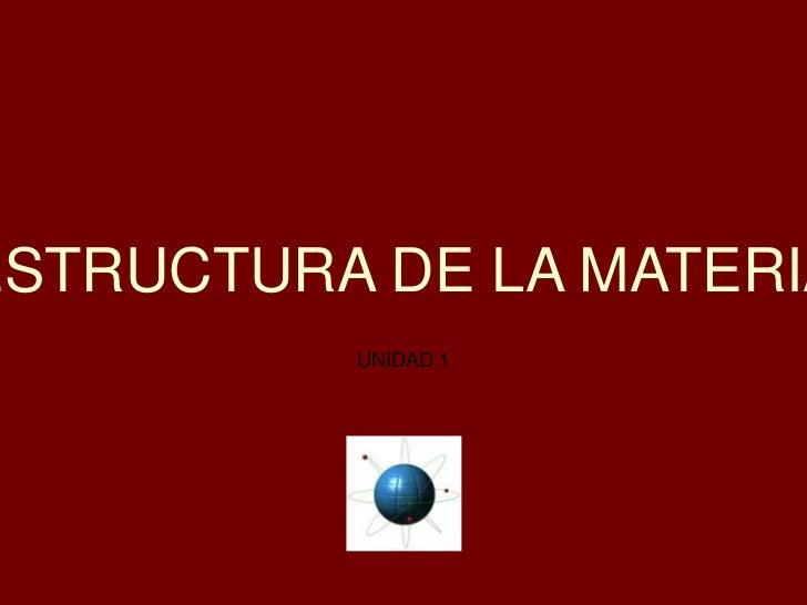ESTRUCTURA DE LA MATERIA<br />UNIDAD 1<br />