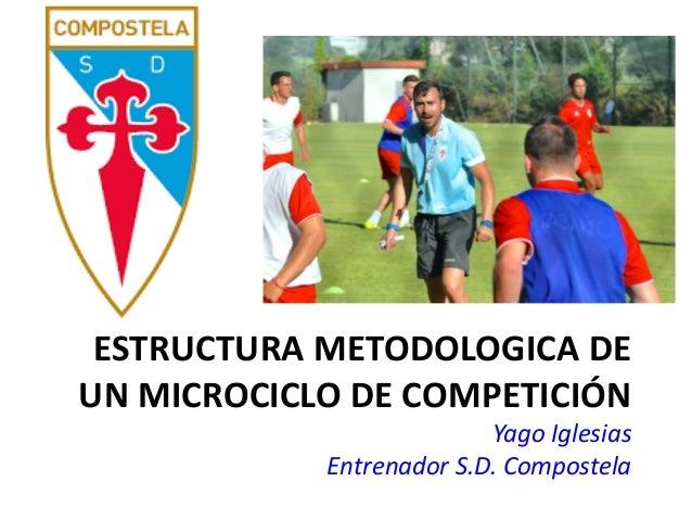 ESTRUCTURA METODOLOGICA DE UN MICROCICLO DE COMPETICIÓN Yago Iglesias Entrenador S.D. Compostela