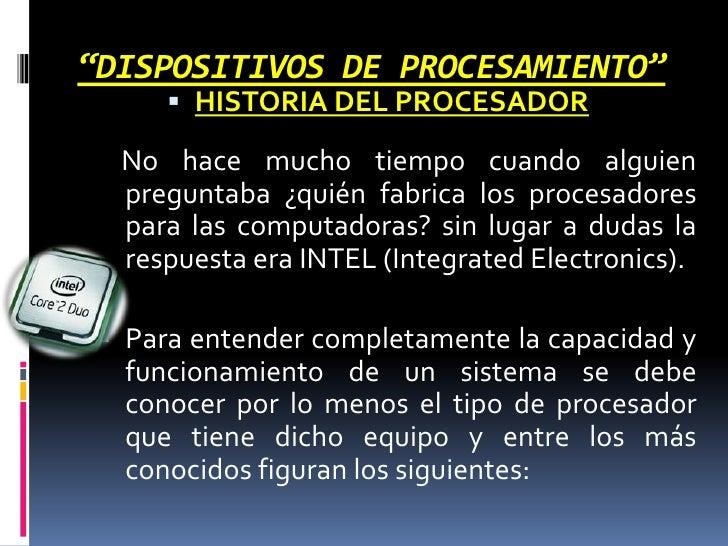 """""""DISPOSITIVOS DE PROCESAMIENTO""""<br /><ul><li>HISTORIA DEL PROCESADOR </li></ul>No hace mucho tiempo cuando alguien pregunt..."""