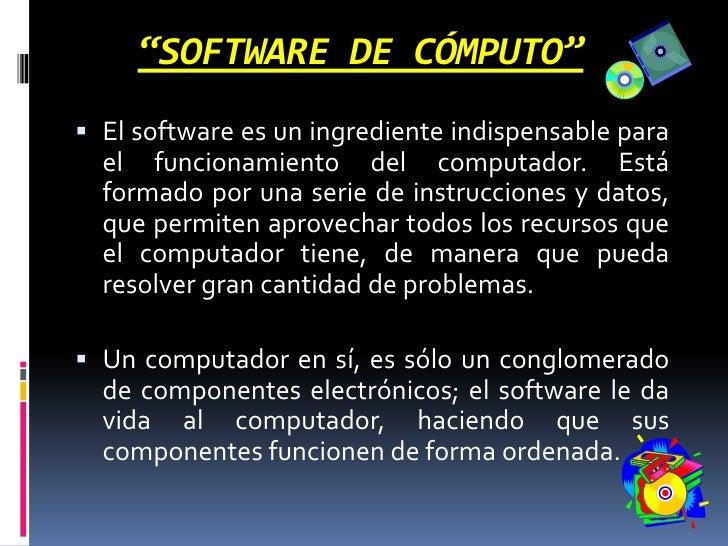 """""""SOFTWARE DE CÓMPUTO""""<br />El software es un ingrediente indispensable para el funcionamiento del computador. Está formado..."""