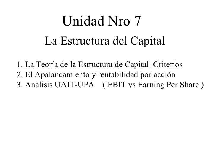 Unidad Nro 7        La Estructura del Capital 1. La Teoría de la Estructura de Capital. Criterios 2. El Apalancamiento y r...