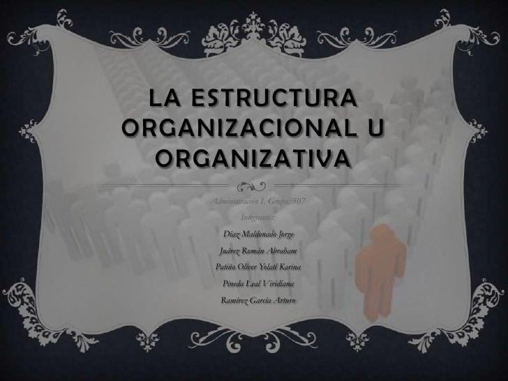La estructura Organizacional u organizativa<br />Administración I, Grupo: 507<br />Integrantes:<br />Díaz Maldonado Jorge<...