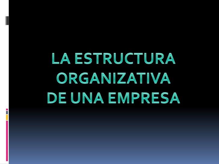 CONCEPTO Y ELEMENTOS DE LA ESTRUCTURA ORGANIZATIVA   La estructura organizativa es la forma en la que se ordena   todo el ...