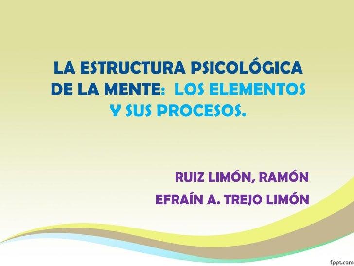 LA ESTRUCTURA PSICOLÓGICADE LA MENTE: LOS ELEMENTOS      Y SUS PROCESOS.            RUIZ LIMÓN, RAMÓN          EFRAÍN A. T...