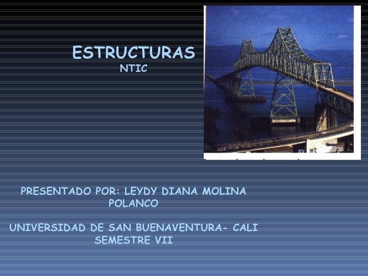ESTRUCTURAS NTIC PRESENTADO POR: LEYDY DIANA MOLINA POLANCO UNIVERSIDAD DE SAN BUENAVENTURA- CALI SEMESTRE VII