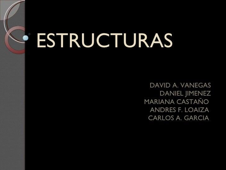 ESTRUCTURAS  DAVID A. VANEGAS DANIEL JIMENEZ MARIANA CASTAÑO  ANDRES F. LOAIZA  CARLOS A. GARCIA