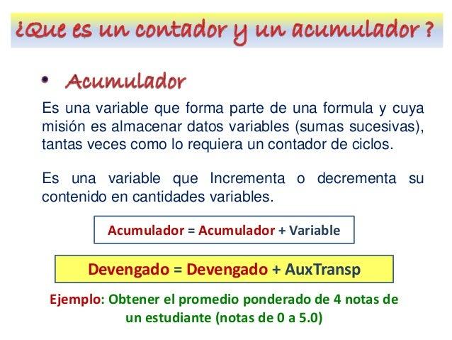 Es una variable que forma parte de una formula y cuya misión es almacenar datos variables (sumas sucesivas), tantas veces ...