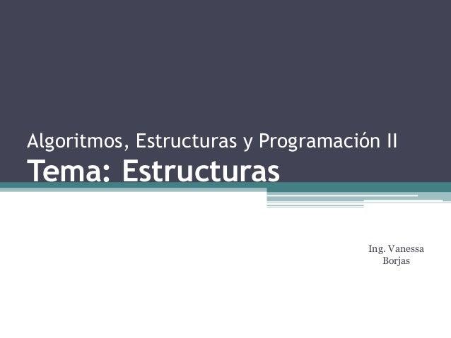 Algoritmos, Estructuras y Programación II Tema: Estructuras Ing. Vanessa Borjas