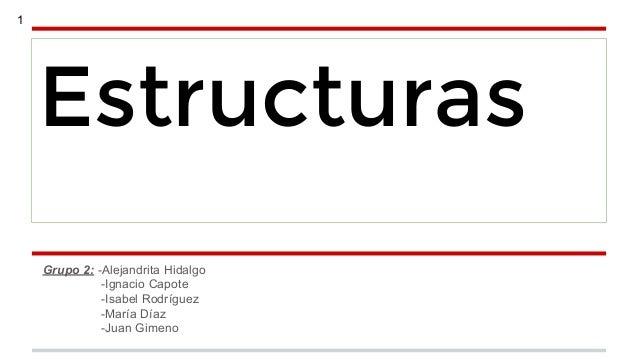 1  Estructuras Grupo 2: -Alejandrita Hidalgo -Ignacio Capote -Isabel Rodríguez -María Díaz -Juan Gimeno