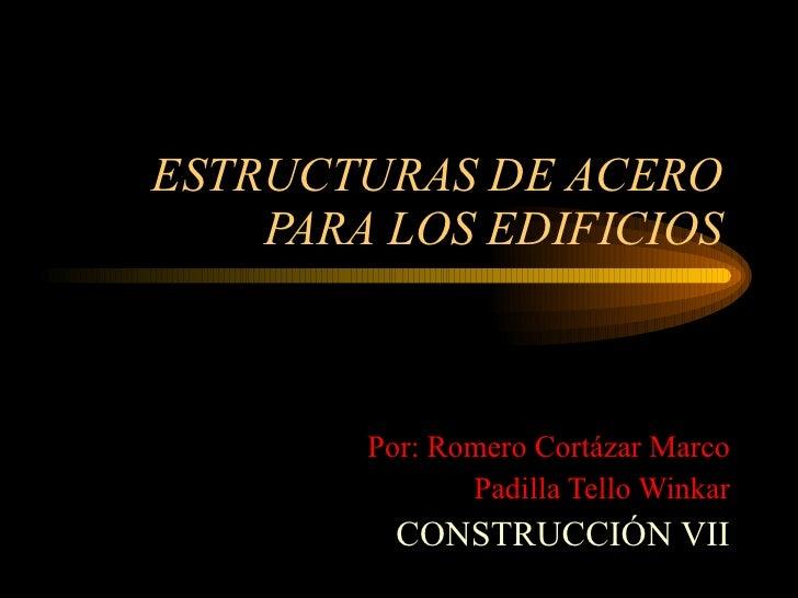 ESTRUCTURAS DE ACERO PARA LOS EDIFICIOS Por: Romero Cortázar Marco Padilla Tello Winkar CONSTRUCCIÓN VII