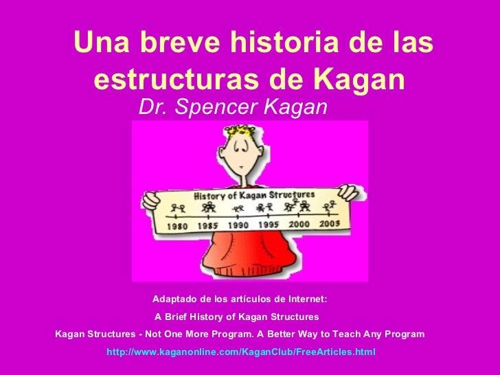 Una breve historia de las estructuras de Kagan   Dr. Spencer Kagan   Adaptado de los artículos de Internet:  A Brief Histo...