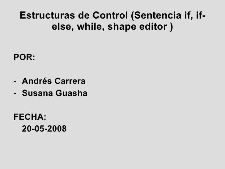 Estructuras  de Control ( Sentencia  if, if-else, while, shape editor ) <ul><li>POR: </li></ul><ul><li>Andrés Carrera  </l...