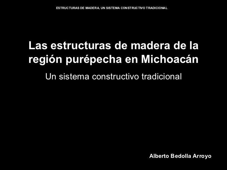 Las estructuras de madera de la región purépecha en Michoacán Un sistema constructivo tradicional Alberto Bedolla Arroyo