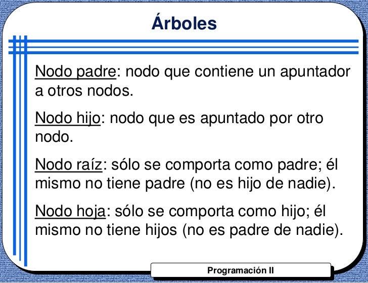 ÁrbolesNodo padre: nodo que contiene un apuntadora otros nodos.Nodo hijo: nodo que es apuntado por otronodo.Nodo raíz: sól...