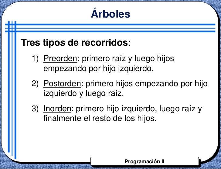ÁrbolesTres tipos de recorridos:  1) Preorden: primero raíz y luego hijos     empezando por hijo izquierdo.  2) Postorden:...