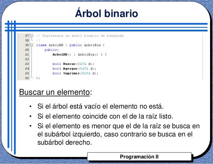 Árbol binarioBuscar un elemento:  • Si el árbol está vacío el elemento no está.  • Si el elemento coincide con el de la ra...