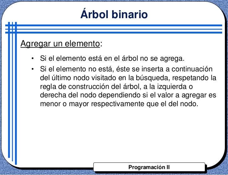 Árbol binarioAgregar un elemento:  • Si el elemento está en el árbol no se agrega.  • Si el elemento no está, éste se inse...