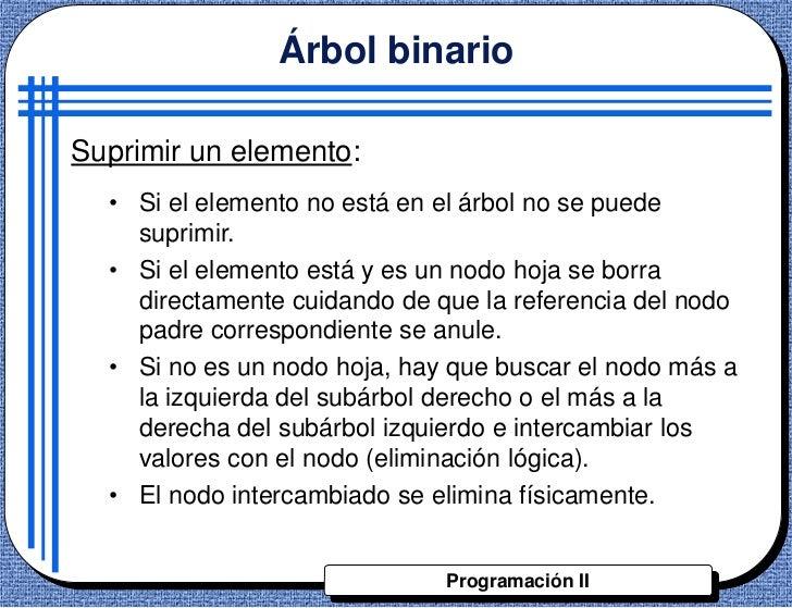 Árbol binarioSuprimir un elemento:  • Si el elemento no está en el árbol no se puede    suprimir.  • Si el elemento está y...
