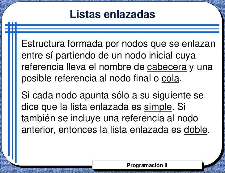 Listas enlazadasEstructura formada por nodos que se enlazanentre sí partiendo de un nodo inicial cuyareferencia lleva el n...