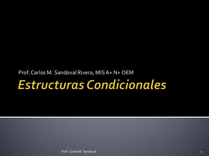 Estructuras Condicionales<br />Prof. Carlos M. Sandoval Rivera, MIS A+ N+ OEM<br />1<br />Prof. Carlos M. Sandoval<br />