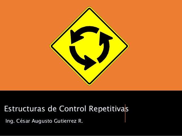 Ing. César Augusto Gutierrez R. Estructuras de Control Repetitivas