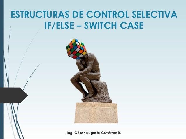 ESTRUCTURAS DE CONTROL SELECTIVA IF/ELSE – SWITCH CASE Ing. César Augusto Gutiérrez R.