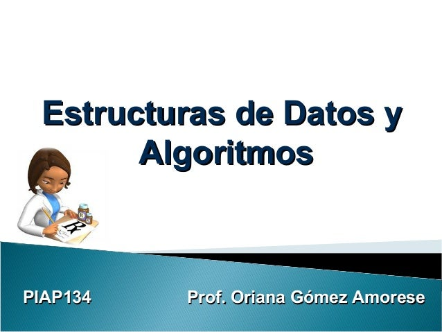 PIAP134 Prof. Oriana Gómez AmoresePIAP134 Prof. Oriana Gómez AmoreseEstructuras de Datos yEstructuras de Datos yAlgoritmos...