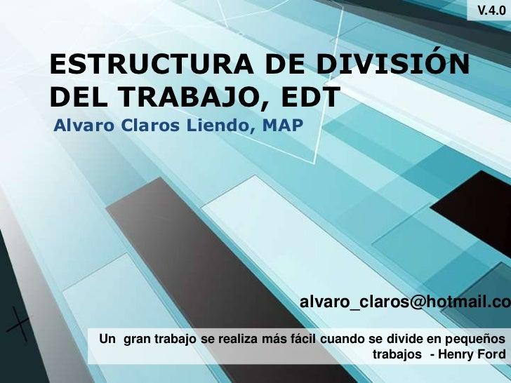 V.4.0ESTRUCTURA DE DIVISIÓNDEL TRABAJO, EDTAlvaro Claros Liendo, MAP                                    alvaro_claros@hotm...