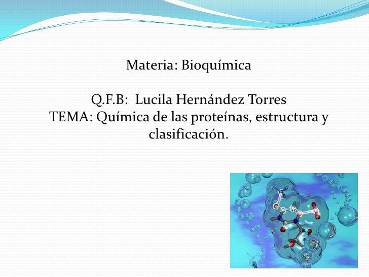 Materia: Bioquímica     Q.F.B: Lucila Hernández TorresTEMA: Química de las proteínas, estructura y              clasificac...