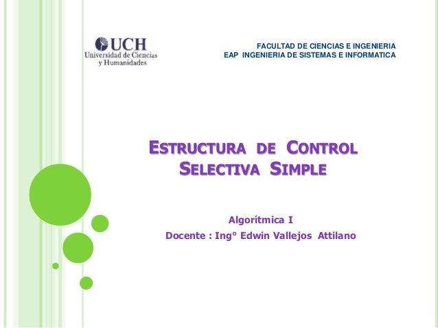 ESTRUCTURA DE CONTROL SELECTIVA SIMPLE Algorítmica I Docente : Ing° Edwin Vallejos Attilano FACULTAD DE CIENCIAS E INGENIE...