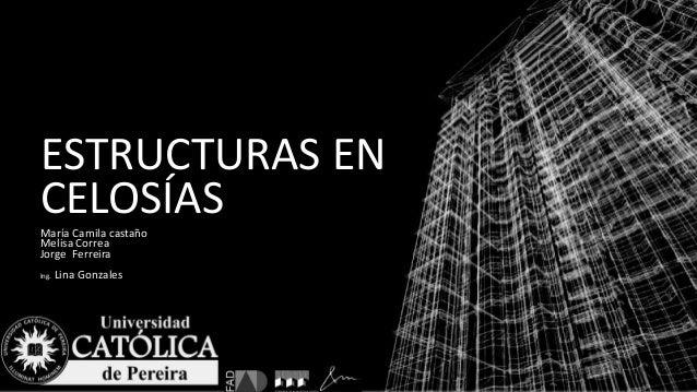ESTRUCTURAS EN CELOSÍASMaría Camila castaño Melisa Correa Jorge Ferreira Ing. Lina Gonzales