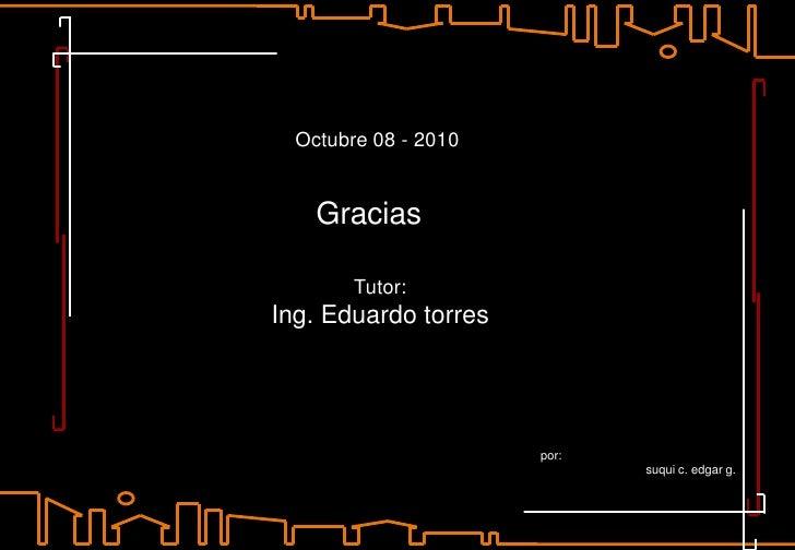 Octubre 08 - 2010<br />Gracias<br />Tutor: <br />Ing. Eduardo torres<br />por:<br />suquic. edgar g.<br />