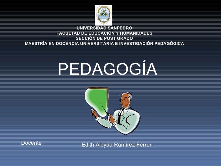 PEDAGOGÍA Docente : Edith Aleyda Ramírez Ferrer UNIVERSIDAD SANPEDRO FACULTAD DE EDUCACIÓN Y HUMANIDADES SECCIÓN DE POST G...