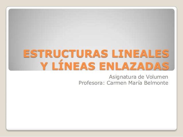 ESTRUCTURAS LINEALES  Y LÍNEAS ENLAZADAS                   Asignatura de Volumen       Profesora: Carmen María Belmonte