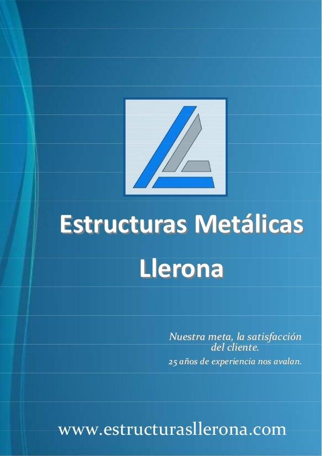 Estructuras Metálicas Llerona Nuestra meta, la satisfacción del cliente. 25 años de experiencia nos avalan.  www.estructur...