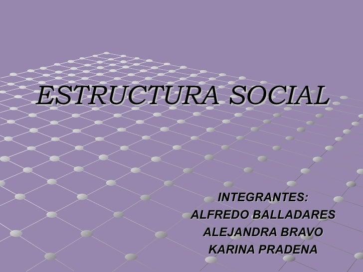 ESTRUCTURA SOCIAL            INTEGRANTES:        ALFREDO BALLADARES          ALEJANDRA BRAVO           KARINA PRADENA