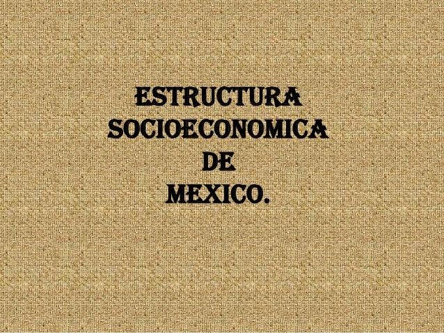 ESTRUCTURA SOCIOECONOMICA DE MEXICO.