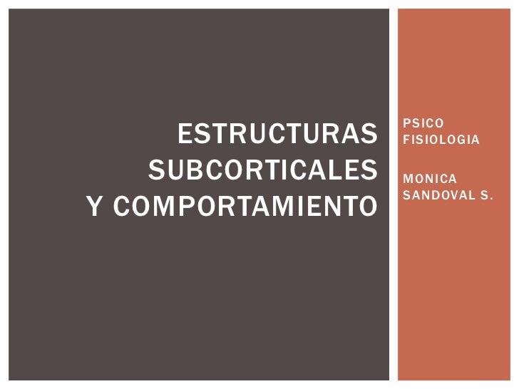 PSICO      ESTRUCTURAS   FISIOLOGIA    SUBCORTICALES   MONICA                    SANDOVAL S.Y COMPORTAMIENTO
