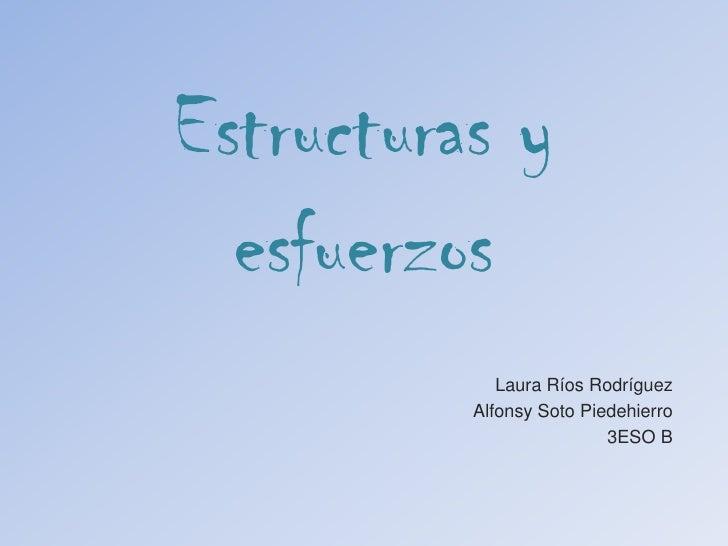 Estructuras y esfuerzos<br />Laura Ríos Rodríguez <br />Alfonsy Soto Piedehierro<br />3ESO B<br />
