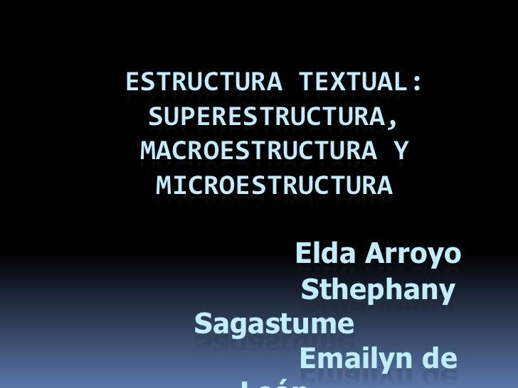 ESTRUCTURA TEXTUAL: Superestructura, macroestructura y microestructuraElda ArroyoSthephany SagastumeEmailynde LeónPask...