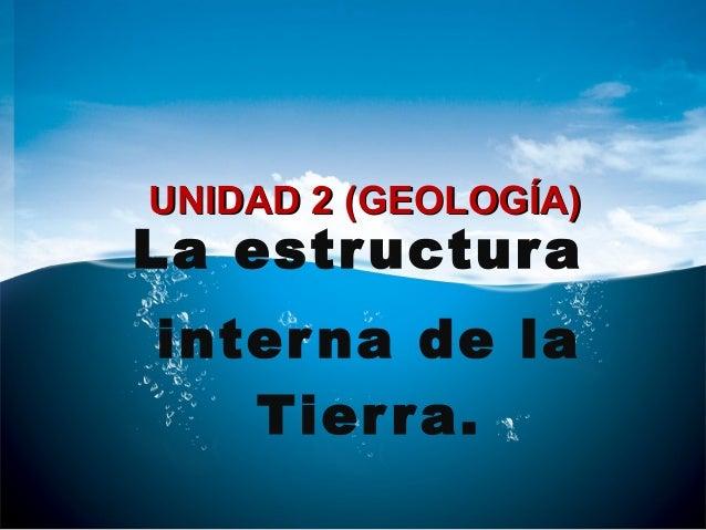 La estructura interna de la Tierra. UNIDAD 2 (GEOLOGÍA)UNIDAD 2 (GEOLOGÍA)