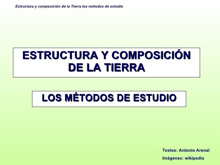 ESTRUCTURA Y COMPOSICIÓN DE LA TIERRA LOS MÉTODOS DE ESTUDIO Textos: Antonio Arenal Imágenes: wikipedia