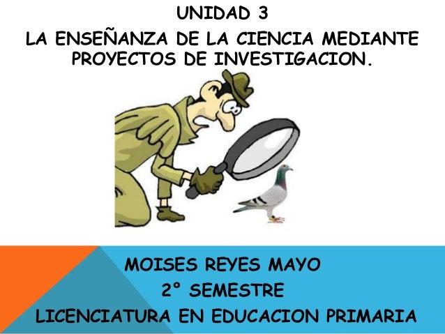 UNIDAD 3LA ENSEÑANZA DE LA CIENCIA MEDIANTE    PROYECTOS DE INVESTIGACION.        MOISES REYES MAYO           2° SEMESTREL...