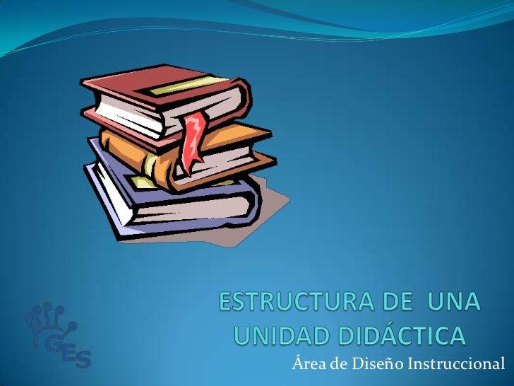 ESTRUCTURA DE  UNA UNIDAD DIDÁCTICA<br />Área de Diseño Instruccional<br />