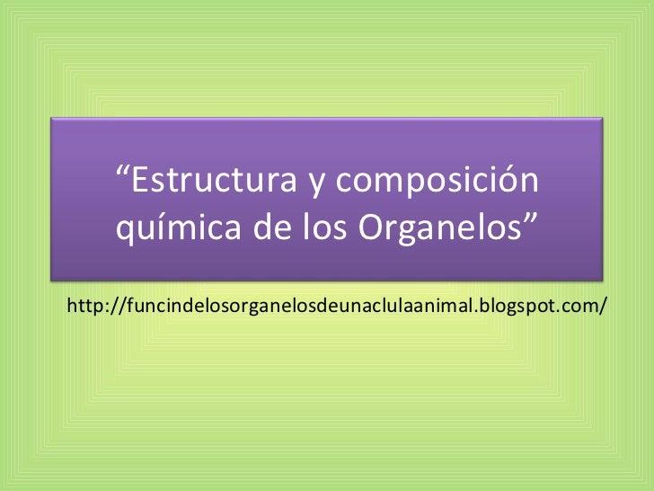 """http://funcindelosorganelosdeunaclulaanimal.blogspot.com/ """" Estructura y composición química de los Organelos"""""""