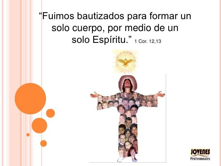 """""""Fuimos bautizados para formar un <br />solo cuerpo, por medio de un <br />solo Espíritu."""" 1 Cor. 12,13<br />"""