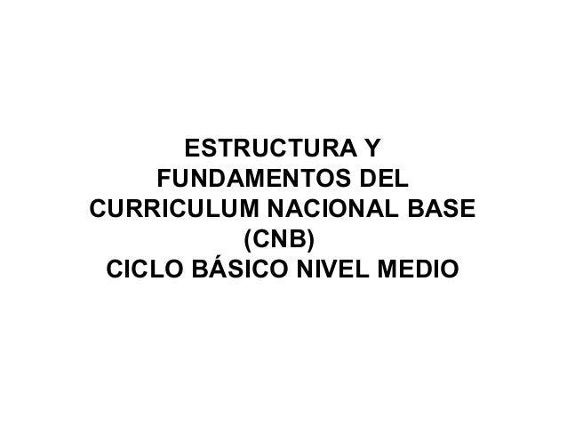 ESTRUCTURA Y FUNDAMENTOS DEL CURRICULUM NACIONAL BASE (CNB) CICLO BÁSICO NIVEL MEDIO