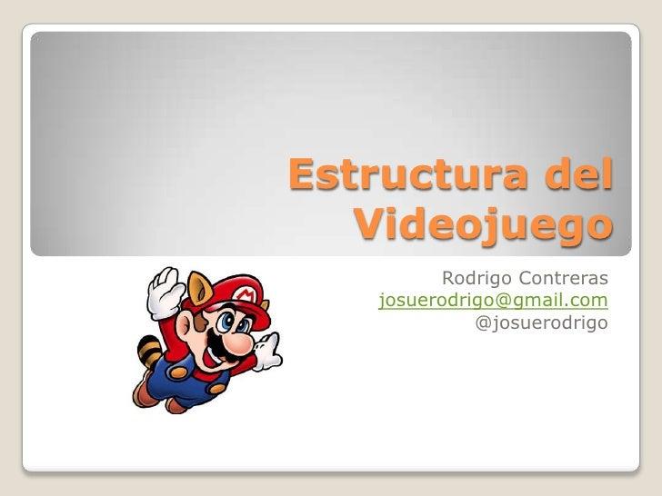 Estructura del Videojuego<br />Rodrigo Contreras<br />josuerodrigo@gmail.com<br />@josuerodrigo<br />